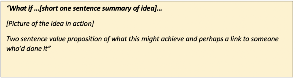 "Text Box: ""What if …[short one sentence summary of idea]… [Picture of the idea in action] Two sentence value proposition of what this might achieve and perhaps a link to someone who'd done it"""